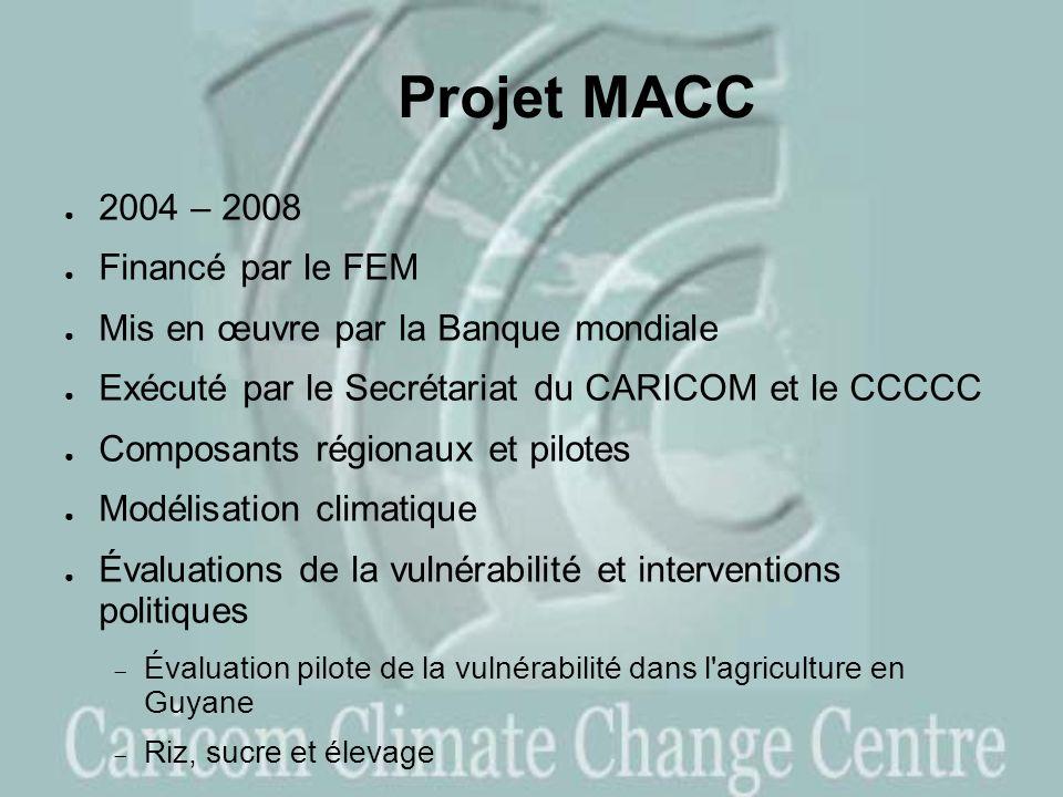Projet MACC 2004 – 2008 Financé par le FEM Mis en œuvre par la Banque mondiale Exécuté par le Secrétariat du CARICOM et le CCCCC Composants régionaux et pilotes Modélisation climatique Évaluations de la vulnérabilité et interventions politiques Évaluation pilote de la vulnérabilité dans l agriculture en Guyane Riz, sucre et élevage