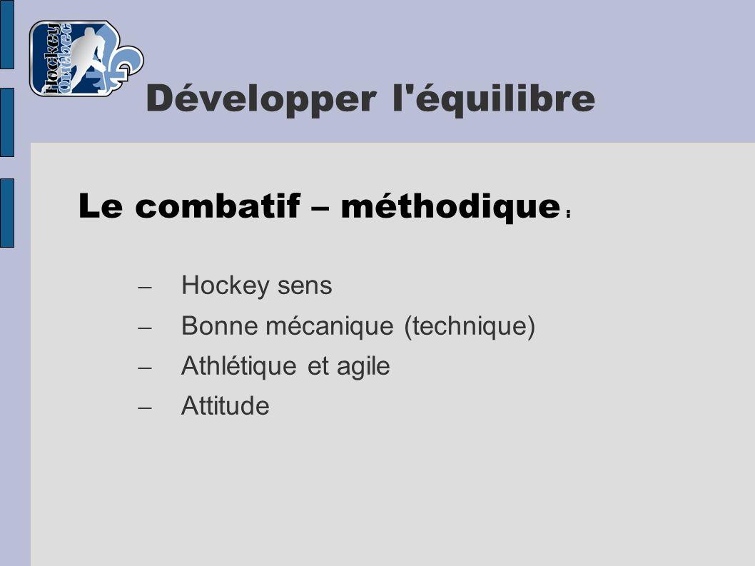 Développer l'équilibre Le combatif – méthodique : – Hockey sens – Bonne mécanique (technique) – Athlétique et agile – Attitude