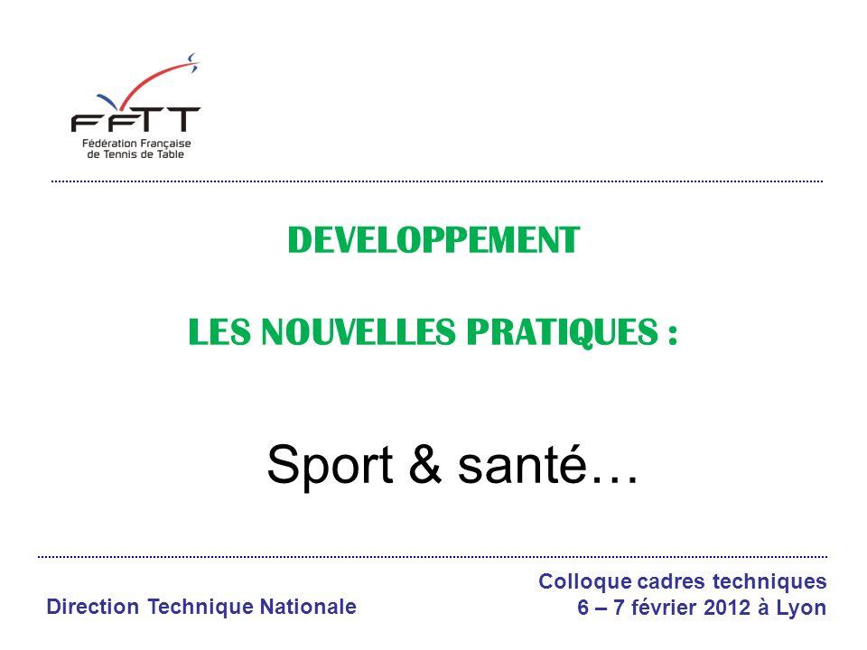 Colloque cadres techniques 6 – 7 février 2012 à Lyon Direction Technique Nationale DEVELOPPEMENT LES NOUVELLES PRATIQUES : Sport & santé…