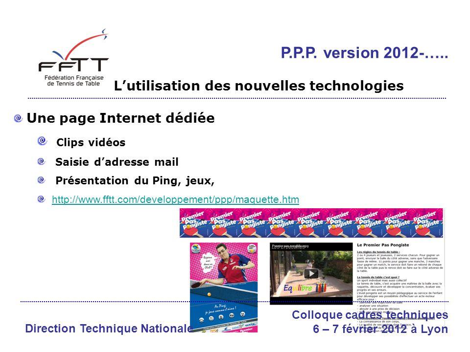 Une page Internet dédiée Clips vidéos Saisie dadresse mail Présentation du Ping, jeux, http://www.fftt.com/developpement/ppp/maquette.htm Direction Technique Nationale Colloque cadres techniques 6 – 7 février 2012 à Lyon P.P.P.