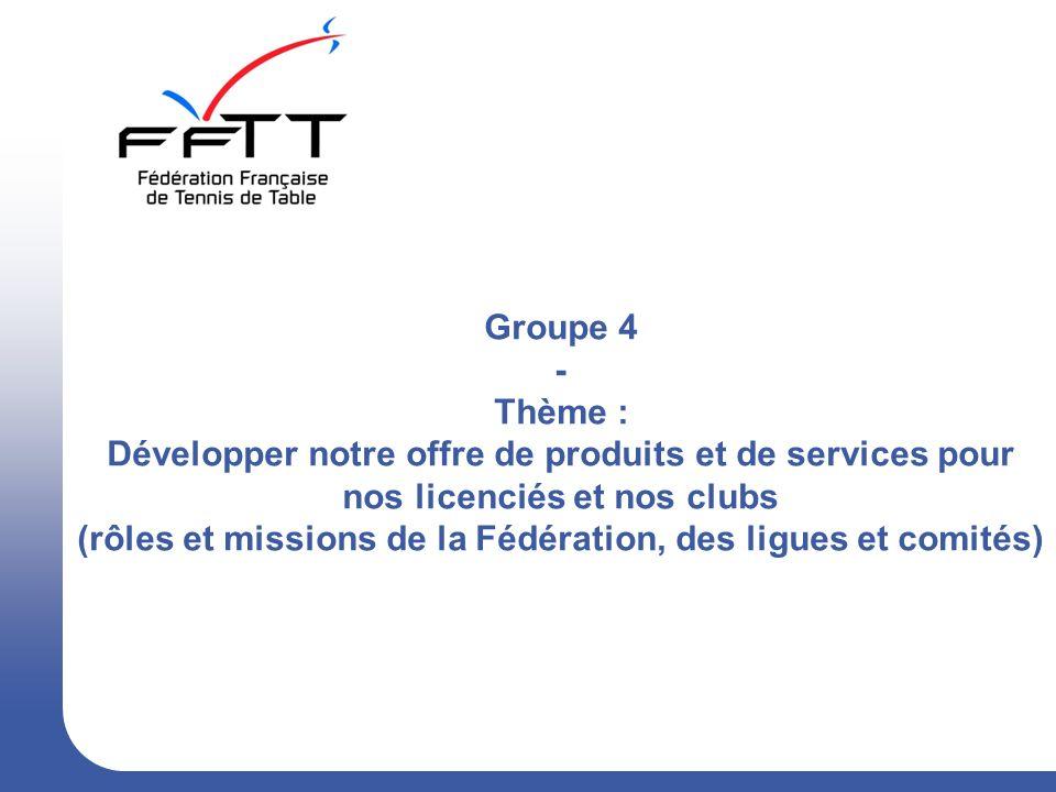 Groupe 4 - Thème : Développer notre offre de produits et de services pour nos licenciés et nos clubs (rôles et missions de la Fédération, des ligues et comités)