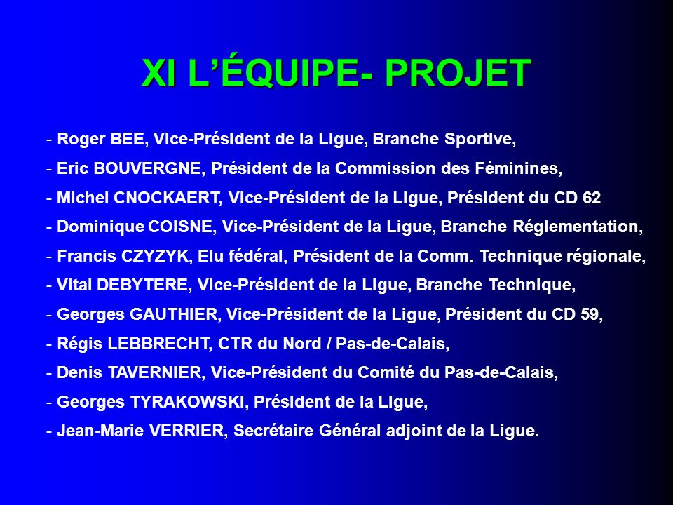 XI LÉQUIPE- PROJET - Roger BEE, Vice-Président de la Ligue, Branche Sportive, - Eric BOUVERGNE, Président de la Commission des Féminines, - Michel CNOCKAERT, Vice-Président de la Ligue, Président du CD 62 - Dominique COISNE, Vice-Président de la Ligue, Branche Réglementation, - Francis CZYZYK, Elu fédéral, Président de la Comm.