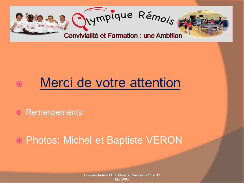 Merci de votre attention Remerciements: Photos: Michel et Baptiste VERON Congrès fédéral FFTT Montrond les Bains 10 et 11 Mai 2008