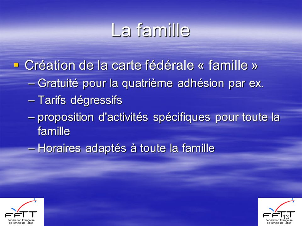 13 La famille Création de la carte fédérale « famille » Création de la carte fédérale « famille » –Gratuité pour la quatrième adhésion par ex. –Tarifs