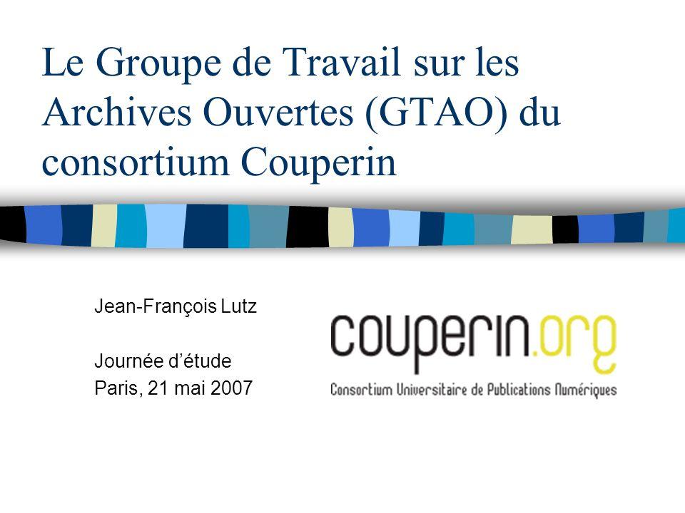 Le Groupe de Travail sur les Archives Ouvertes (GTAO) du consortium Couperin Jean-François Lutz Journée détude Paris, 21 mai 2007