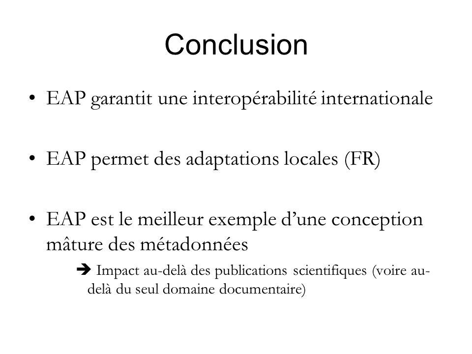 Conclusion EAP garantit une interopérabilité internationale EAP permet des adaptations locales (FR) EAP est le meilleur exemple dune conception mâture des métadonnées Impact au-delà des publications scientifiques (voire au- delà du seul domaine documentaire)