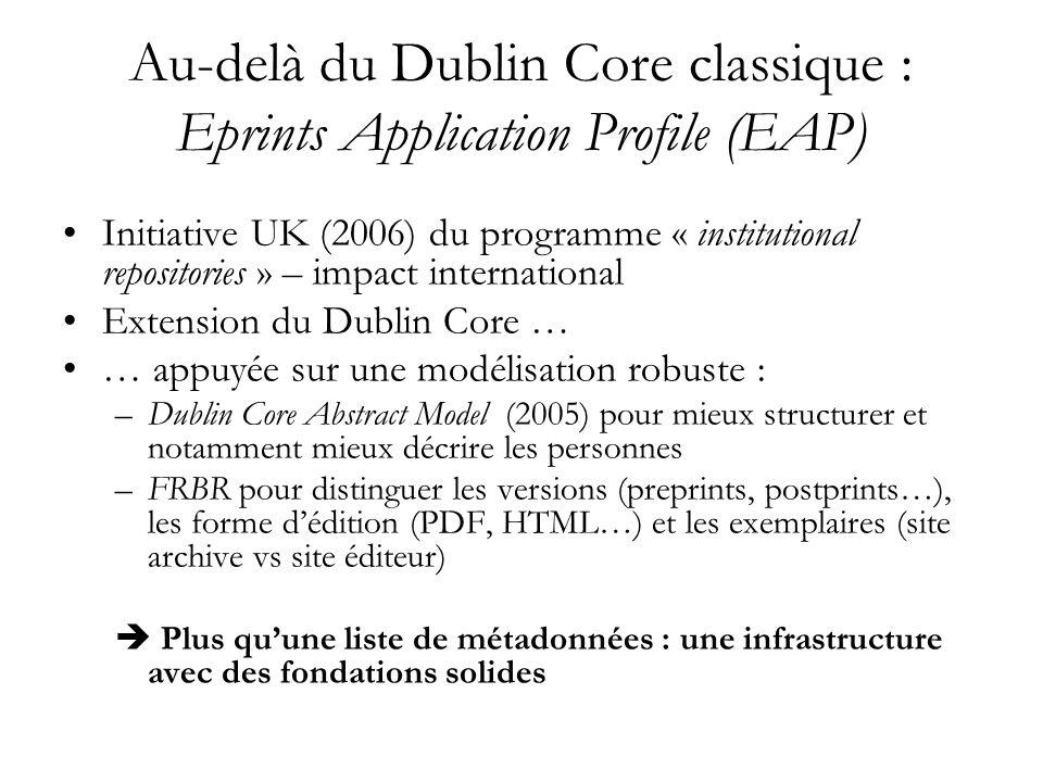 Au-delà du Dublin Core classique : Eprints Application Profile (EAP) Initiative UK (2006) du programme « institutional repositories » – impact international Extension du Dublin Core … … appuyée sur une modélisation robuste : –Dublin Core Abstract Model (2005) pour mieux structurer et notamment mieux décrire les personnes –FRBR pour distinguer les versions (preprints, postprints…), les forme dédition (PDF, HTML…) et les exemplaires (site archive vs site éditeur) Plus quune liste de métadonnées : une infrastructure avec des fondations solides