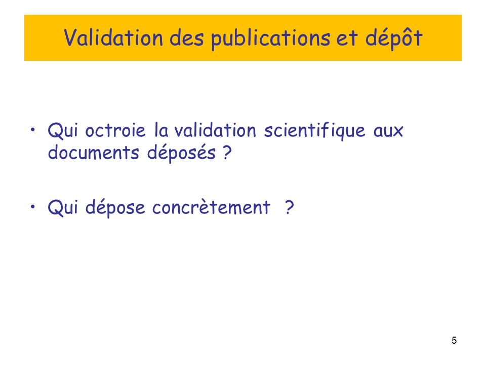 5 Validation des publications et dépôt Qui octroie la validation scientifique aux documents déposés .