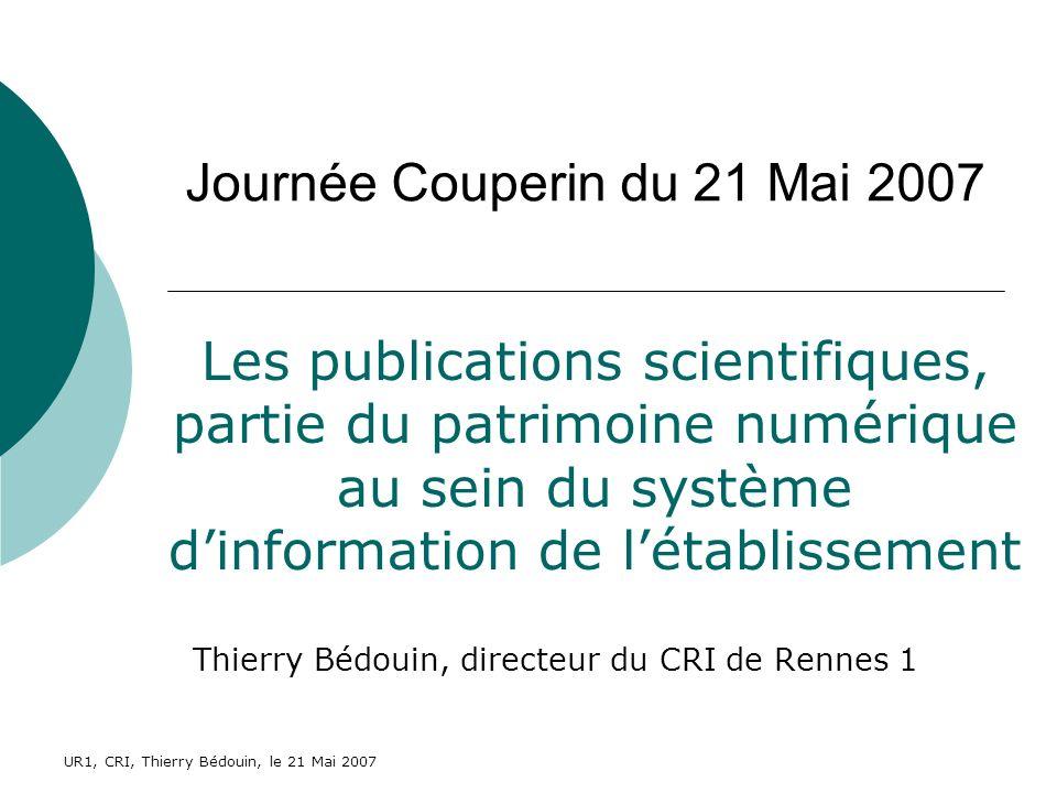 UR1, CRI, Thierry Bédouin, le 21 Mai 2007 Journée Couperin du 21 Mai 2007 Thierry Bédouin, directeur du CRI de Rennes 1 Les publications scientifiques, partie du patrimoine numérique au sein du système dinformation de létablissement
