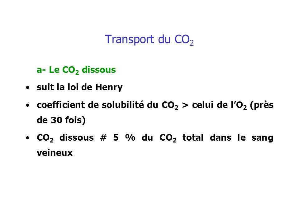 Transport du CO 2 a- Le CO 2 dissous suit la loi de Henry coefficient de solubilité du CO 2 > celui de lO 2 (près de 30 fois) CO 2 dissous # 5 % du CO