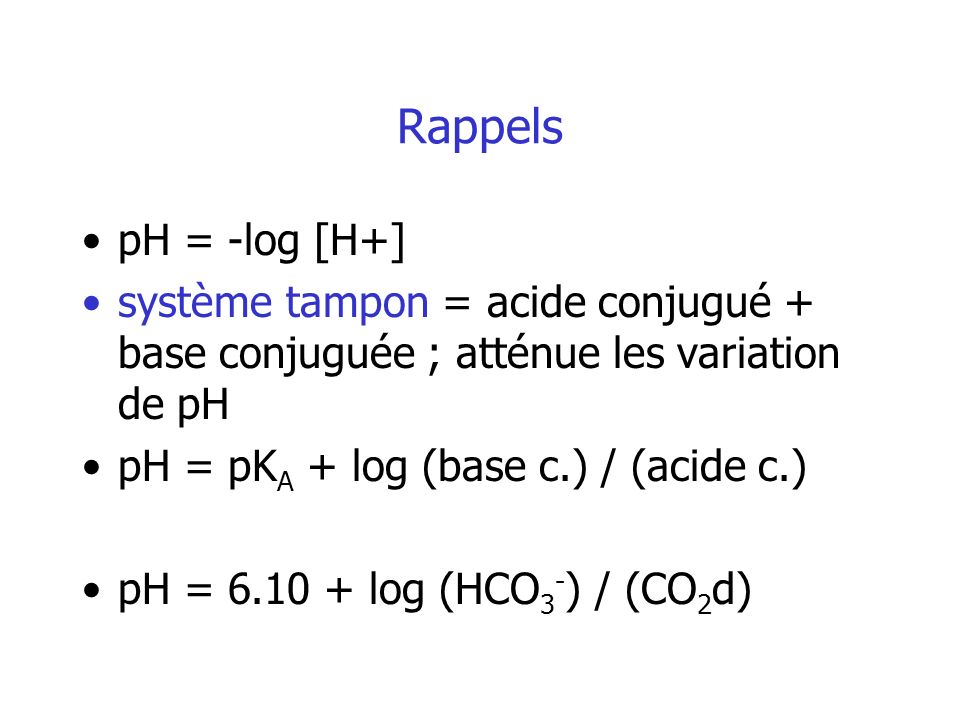 Rappels pH = -log [H+] système tampon = acide conjugué + base conjuguée ; atténue les variation de pH pH = pK A + log (base c.) / (acide c.) pH = 6.10 + log (HCO 3 - ) / (CO 2 d)