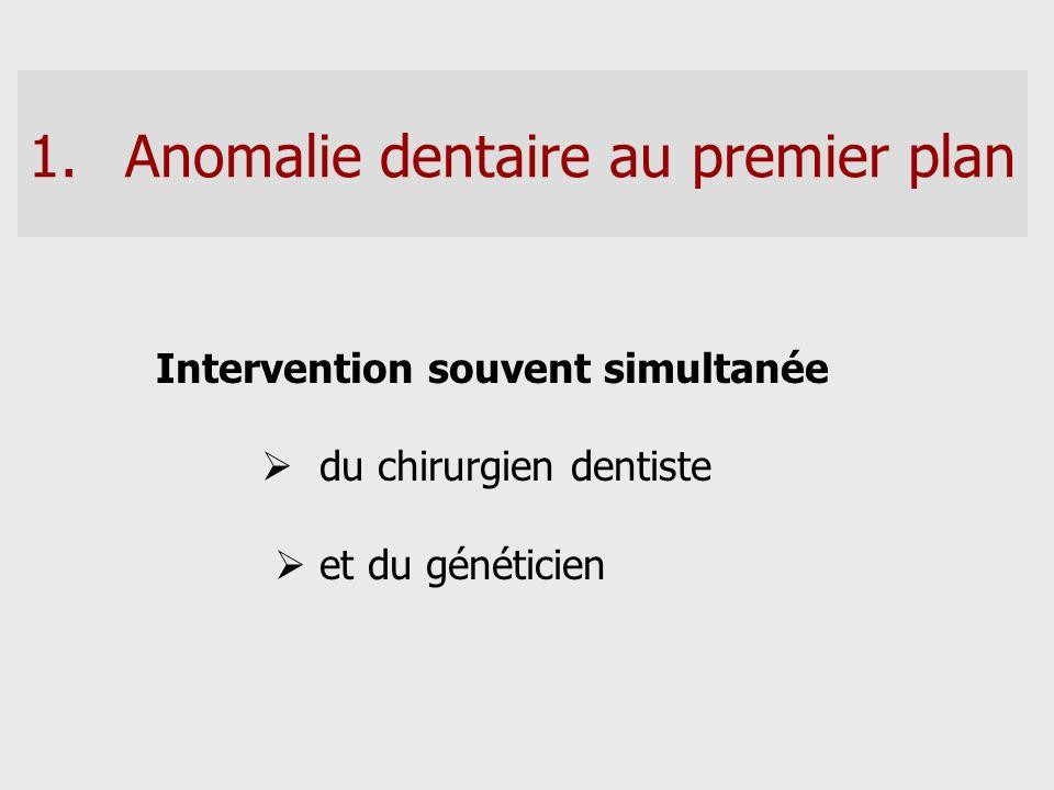1.Anomalie dentaire au premier plan Intervention souvent simultanée du chirurgien dentiste et du généticien