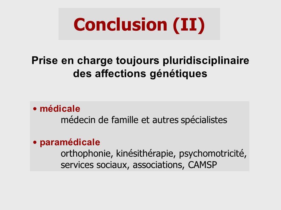 Conclusion (II) Prise en charge toujours pluridisciplinaire des affections génétiques médicale médecin de famille et autres spécialistes paramédicale