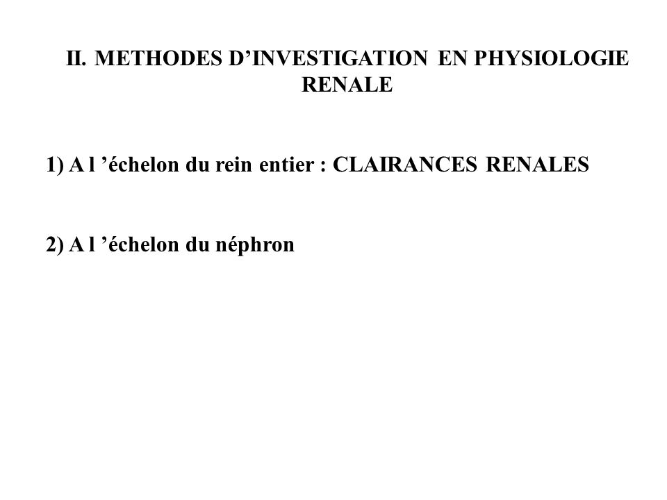 II. METHODES DINVESTIGATION EN PHYSIOLOGIE RENALE 1) A l échelon du rein entier : CLAIRANCES RENALES 2) A l échelon du néphron