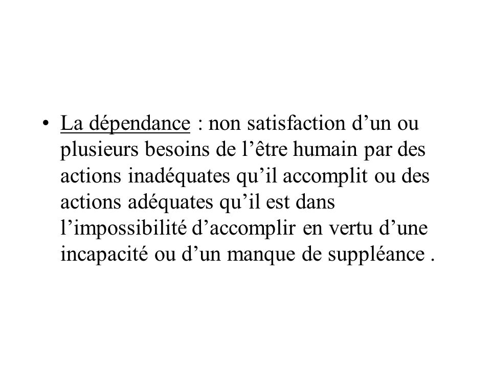 La dépendance : non satisfaction dun ou plusieurs besoins de lêtre humain par des actions inadéquates quil accomplit ou des actions adéquates quil est