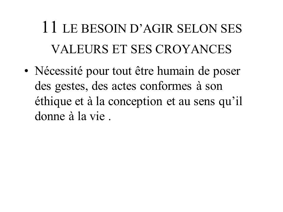 11 LE BESOIN DAGIR SELON SES VALEURS ET SES CROYANCES Nécessité pour tout être humain de poser des gestes, des actes conformes à son éthique et à la c