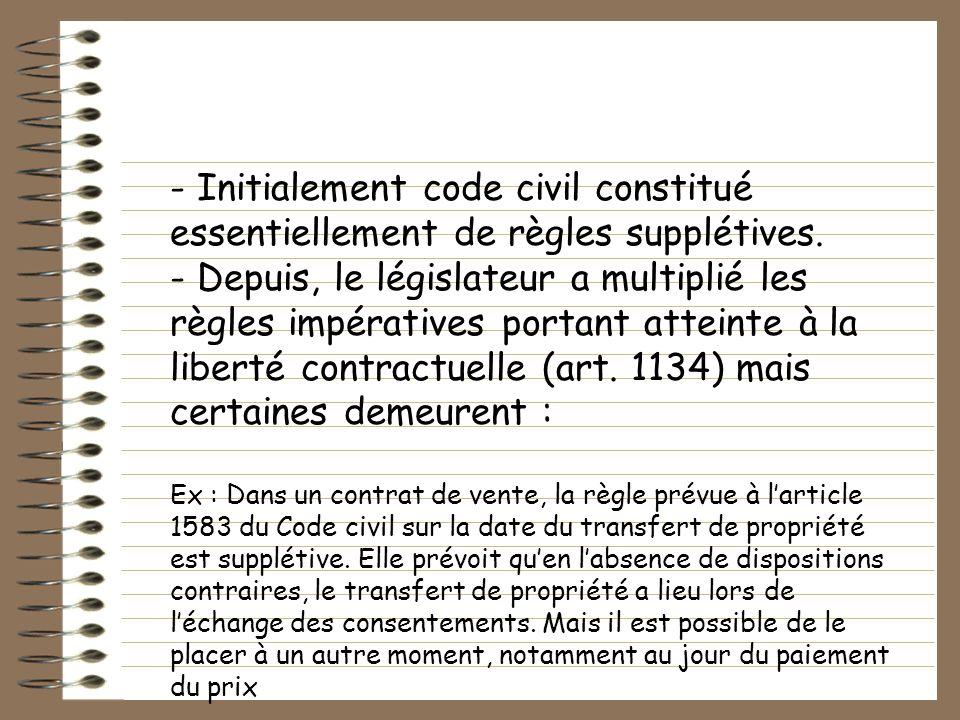 - Initialement code civil constitué essentiellement de règles supplétives. - Depuis, le législateur a multiplié les règles impératives portant atteint