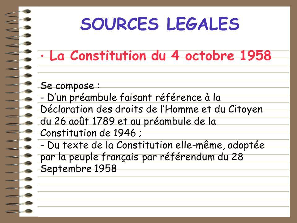SOURCES LEGALES La Constitution du 4 octobre 1958 Se compose : - Dun préambule faisant référence à la Déclaration des droits de lHomme et du Citoyen d