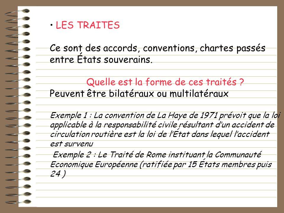 LES TRAITES Ce sont des accords, conventions, chartes passés entre États souverains. Quelle est la forme de ces traités ? Peuvent être bilatéraux ou m