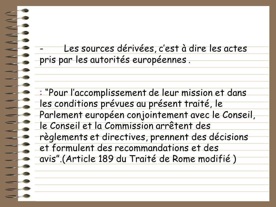 - Les sources dérivées, cest à dire les actes pris par les autorités européennes. : Pour laccomplissement de leur mission et dans les conditions prévu