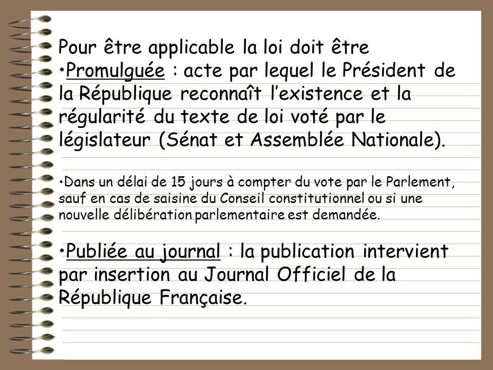 Pour être applicable la loi doit être Promulguée : acte par lequel le Président de la République reconnaît lexistence et la régularité du texte de loi