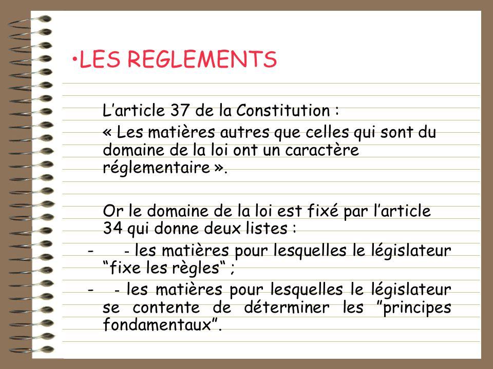LES REGLEMENTS Larticle 37 de la Constitution : « Les matières autres que celles qui sont du domaine de la loi ont un caractère réglementaire ». Or le