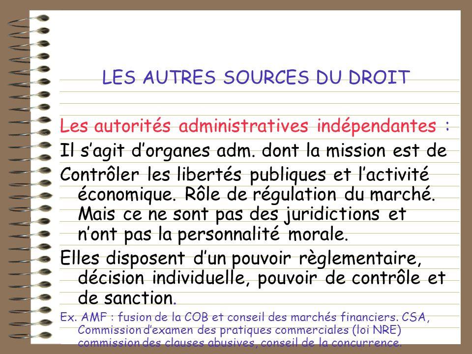 LES AUTRES SOURCES DU DROIT Les autorités administratives indépendantes : Il sagit dorganes adm. dont la mission est de Contrôler les libertés publiqu