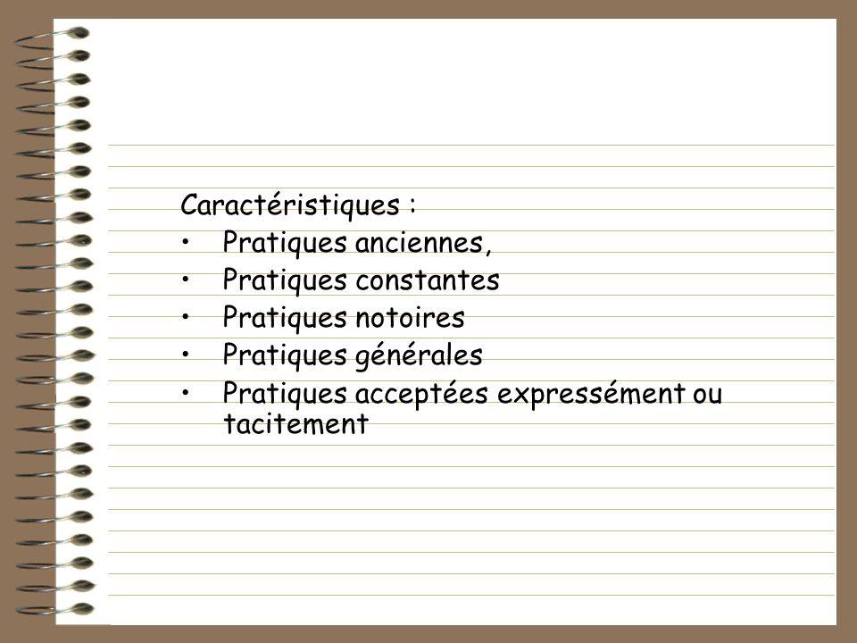 Caractéristiques : Pratiques anciennes, Pratiques constantes Pratiques notoires Pratiques générales Pratiques acceptées expressément ou tacitement
