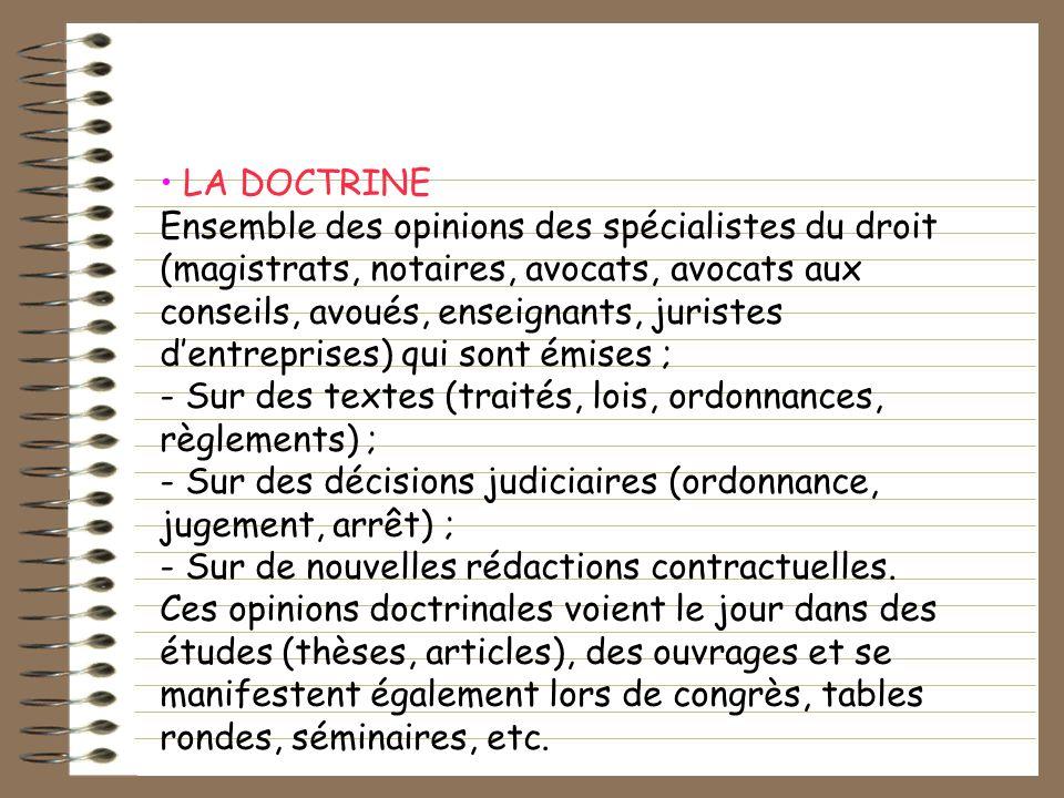 LA DOCTRINE Ensemble des opinions des spécialistes du droit (magistrats, notaires, avocats, avocats aux conseils, avoués, enseignants, juristes dentre