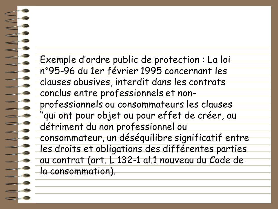 Exemple dordre public de protection : La loi n°95-96 du 1er février 1995 concernant les clauses abusives, interdit dans les contrats conclus entre pro