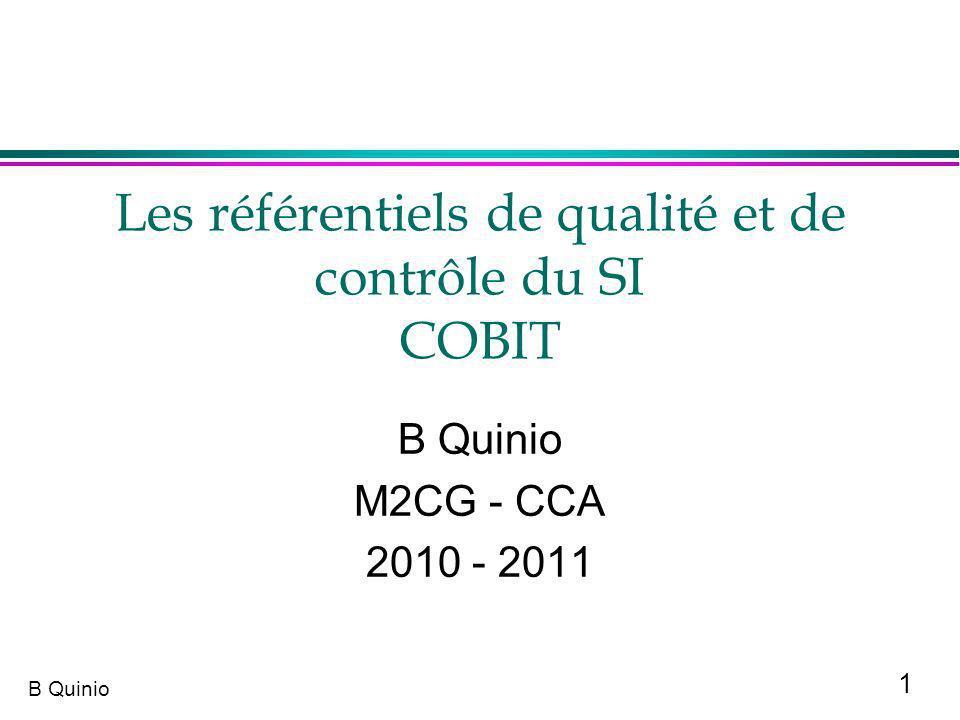 12 B Quinio COBIT :3 Objectifs et 3 types dindicateurs l 3 Objectifs »Objectif pour le métier ou lactivité concerné »Objectif pour le processus concerné »Objectifs pour linformatique l 1 Indicateur Clé de Performance (ICP), est la mesure de la qualité de la progression du processus »Key Performance Indicator (KPI) l 2 indicateurs Clé d Objectif (ICO) pour les processus et le TI »Process Key Goal Indicator (PKGI) et ITKGI