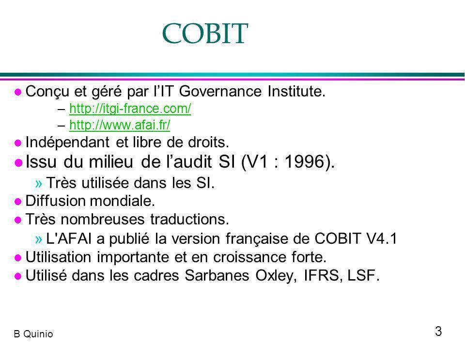 4 B Quinio COBIT et les processus COBIT : Structure de relations et de processus visant à diriger et contrôler l entreprise pour qu elle atteigne ses objectifs en générant de la valeur, tout en trouvant le bon équilibre entre les risques et les avantages des TI et de leurs processus.