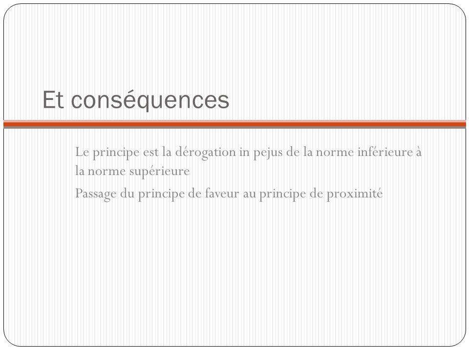 Et conséquences Le principe est la dérogation in pejus de la norme inférieure à la norme supérieure Passage du principe de faveur au principe de proxi