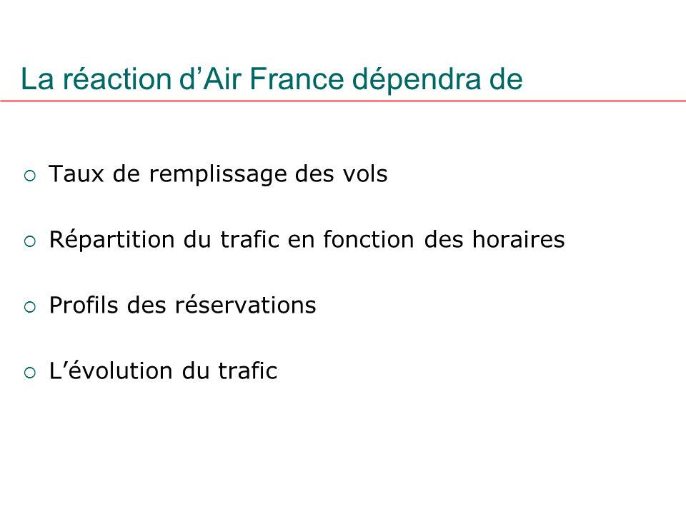 La réaction dAir France dépendra de Taux de remplissage des vols Répartition du trafic en fonction des horaires Profils des réservations Lévolution du