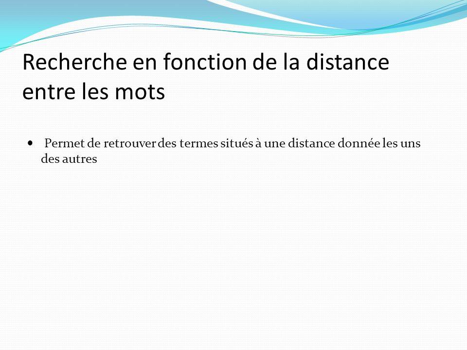 Recherche en fonction de la distance entre les mots Permet de retrouver des termes situés à une distance donnée les uns des autres
