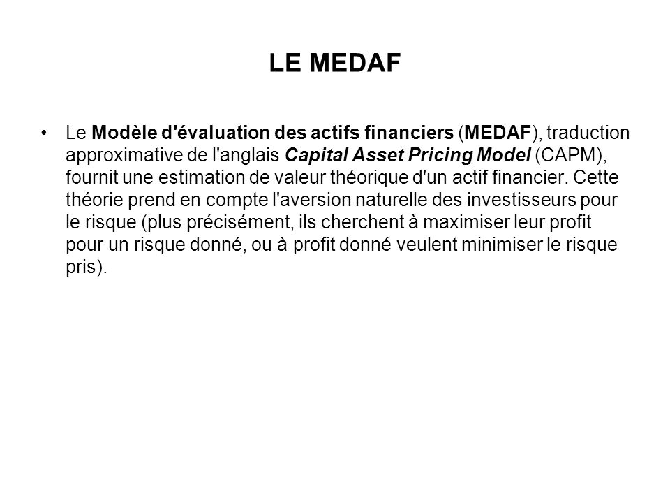 LE MEDAF Le Modèle d'évaluation des actifs financiers (MEDAF), traduction approximative de l'anglais Capital Asset Pricing Model (CAPM), fournit une e