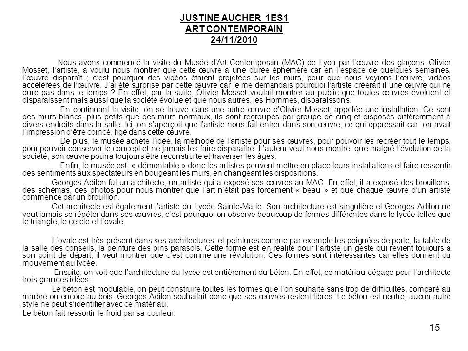 15 JUSTINE AUCHER 1ES1 ART CONTEMPORAIN 24/11/2010 Nous avons commencé la visite du Musée dArt Contemporain (MAC) de Lyon par lœuvre des glaçons. Oliv