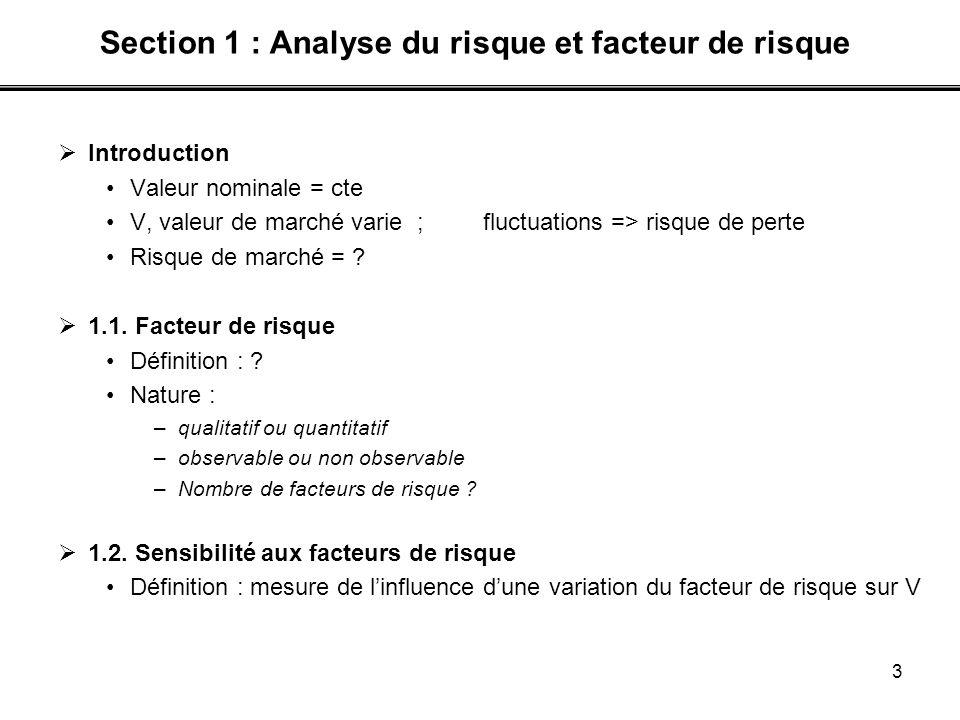 3 Section 1 : Analyse du risque et facteur de risque Introduction Valeur nominale = cte V, valeur de marché varie ; fluctuations => risque de perte Ri