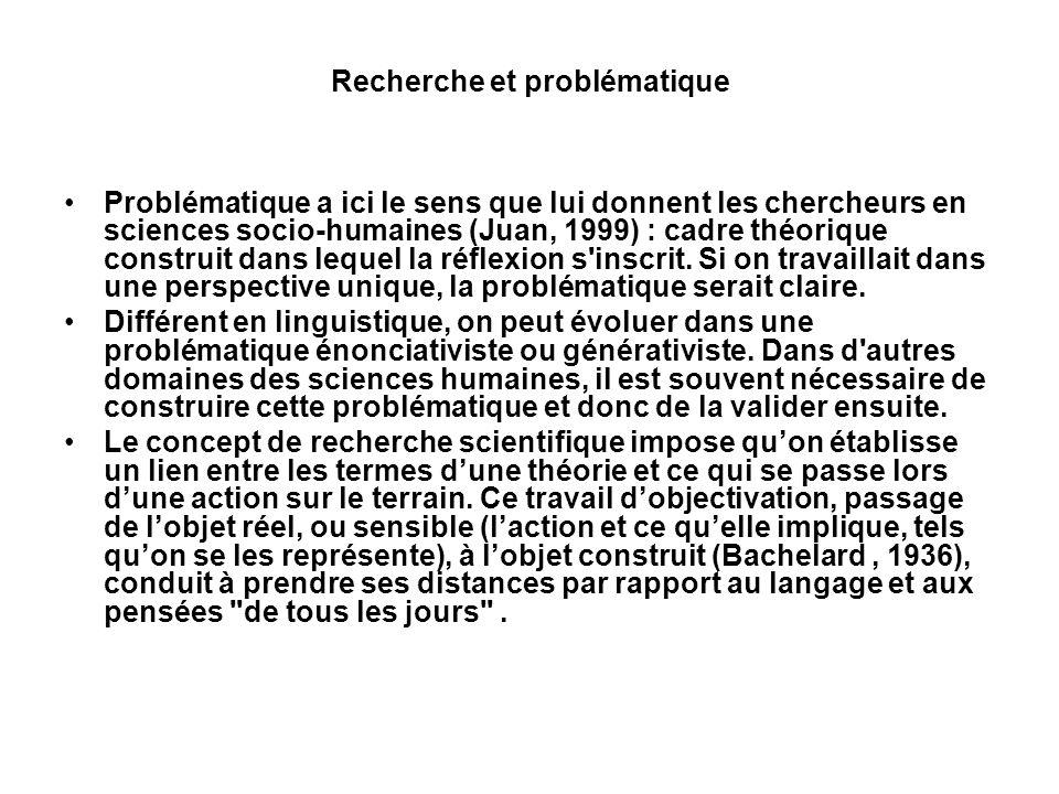 Recherche et problématique Problématique a ici le sens que lui donnent les chercheurs en sciences socio-humaines (Juan, 1999) : cadre théorique constr