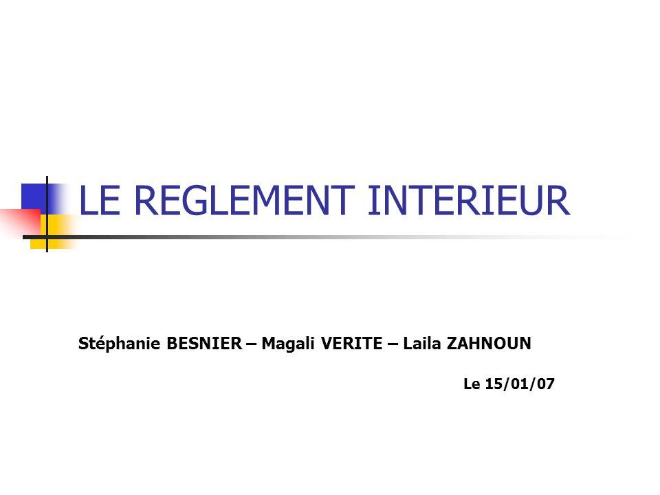 LE REGLEMENT INTERIEUR Stéphanie BESNIER – Magali VERITE – Laila ZAHNOUN Le 15/01/07