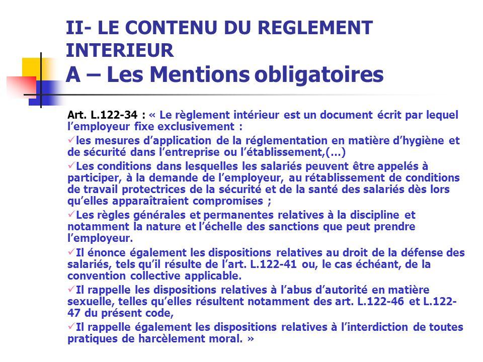 II- LE CONTENU DU REGLEMENT INTERIEUR A – Les Mentions obligatoires Art. L.122-34 : « Le règlement intérieur est un document écrit par lequel lemploye