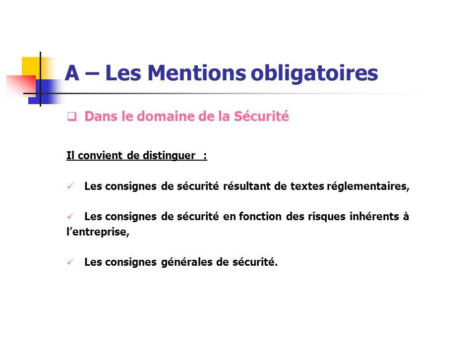 A – Les Mentions obligatoires Dans le domaine de la Sécurité Il convient de distinguer : Les consignes de sécurité résultant de textes réglementaires,