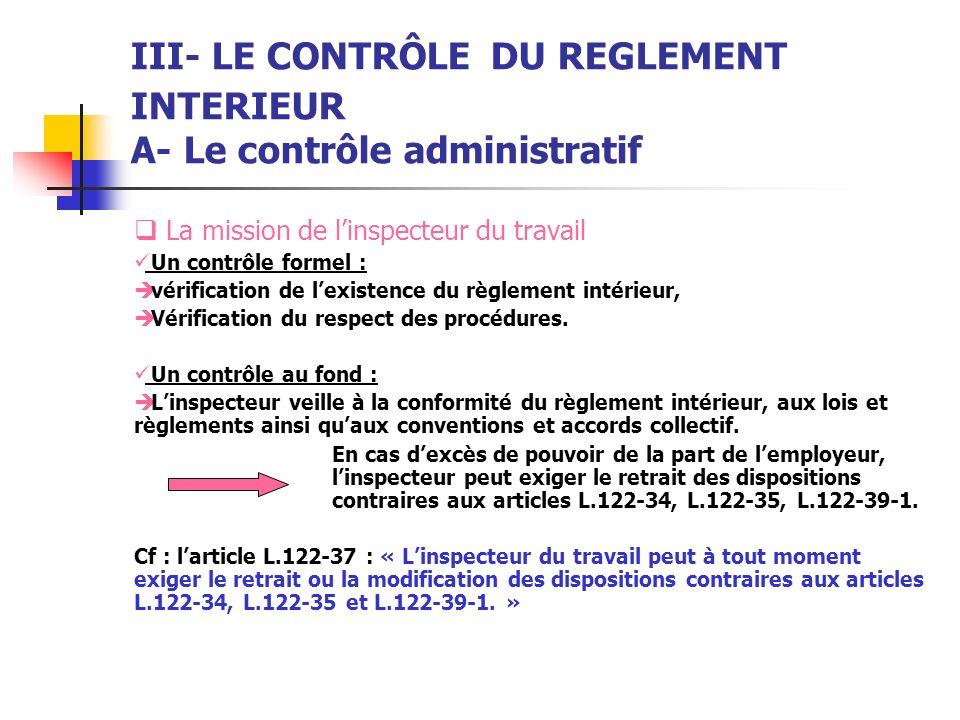 III- LE CONTRÔLE DU REGLEMENT INTERIEUR A- Le contrôle administratif La mission de linspecteur du travail Un contrôle formel : vérification de lexiste