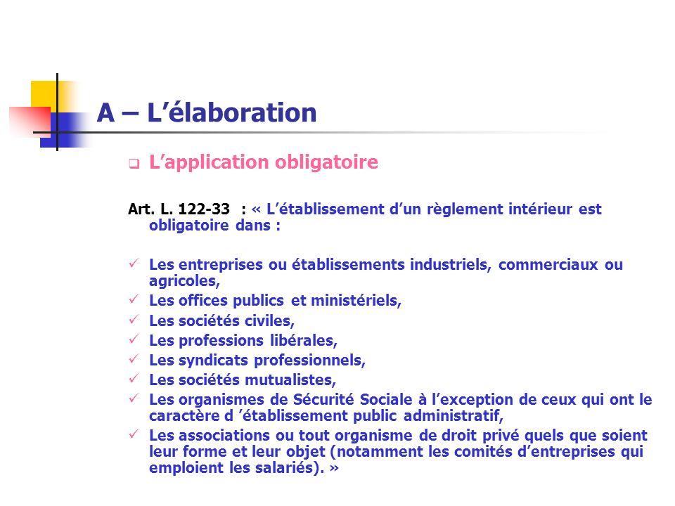 A – Lélaboration Lapplication obligatoire Art. L. 122-33 : « Létablissement dun règlement intérieur est obligatoire dans : Les entreprises ou établiss