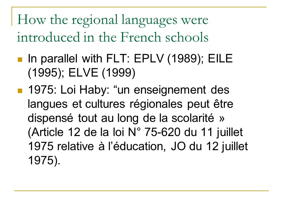 How the regional languages were introduced in the French schools In parallel with FLT: EPLV (1989); EILE (1995); ELVE (1999) 1975: Loi Haby: un enseig