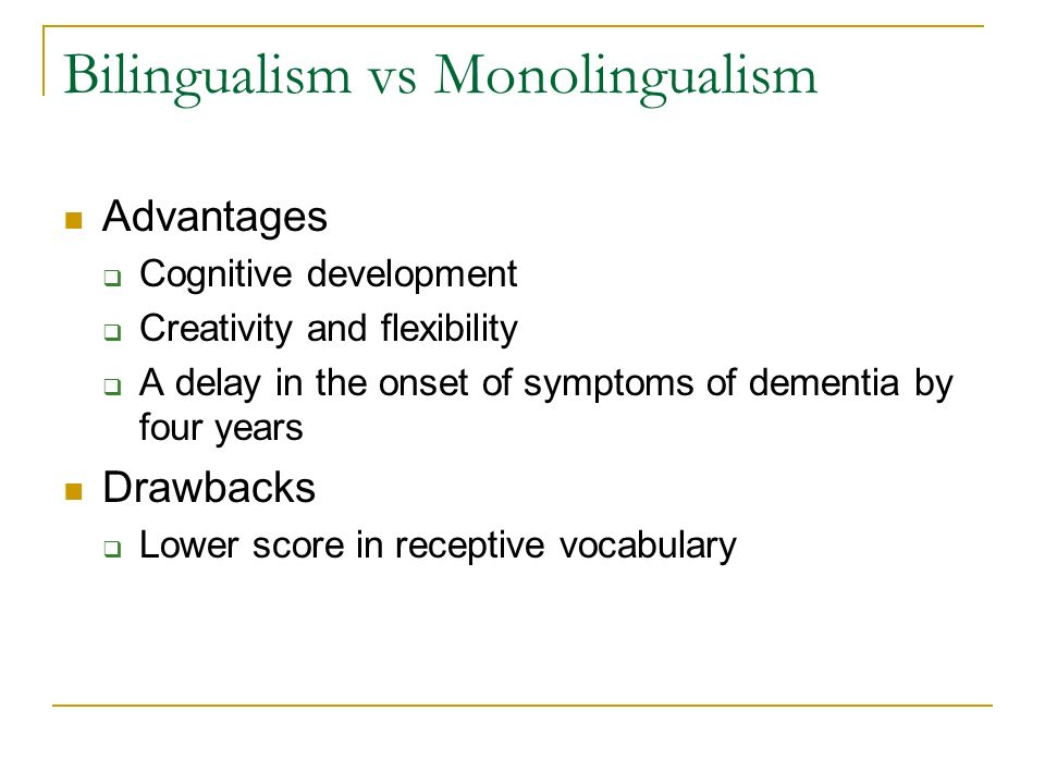 Bilingualism vs Monolingualism Advantages Cognitive development Creativity and flexibility A delay in the onset of symptoms of dementia by four years