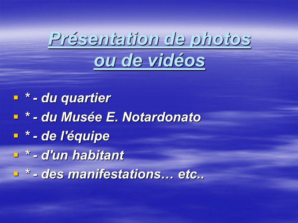 Présentation de photos ou de vidéos * - du quartier * - du quartier * - du Musée E. Notardonato * - du Musée E. Notardonato * - de l'équipe * - de l'é