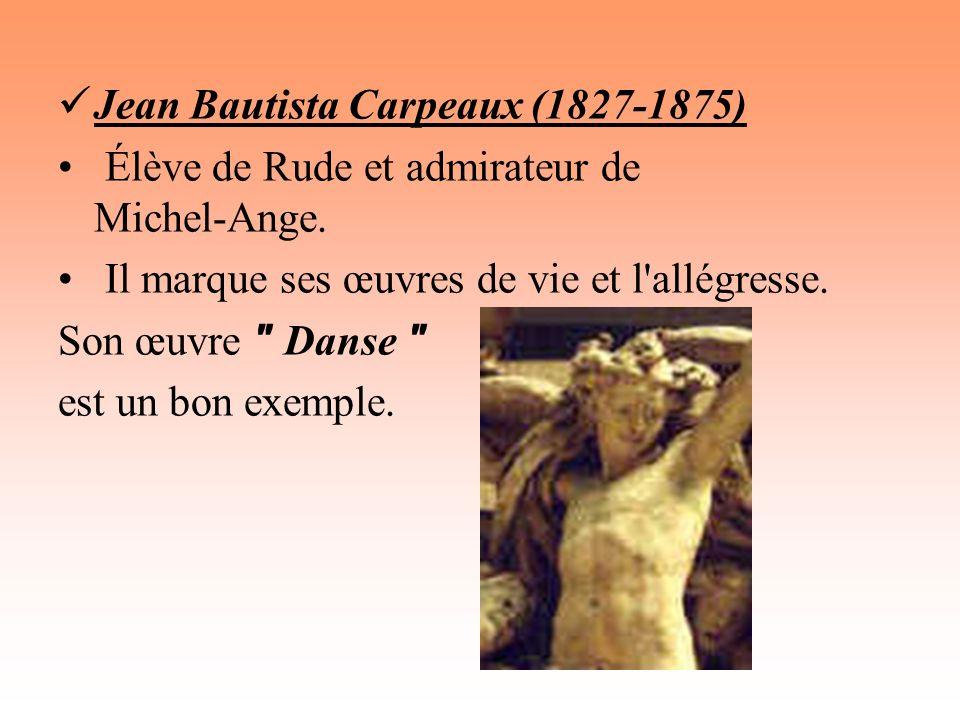 Jean Bautista Carpeaux (1827-1875) Élève de Rude et admirateur de Michel-Ange. Il marque ses œuvres de vie et l'allégresse. Son œuvre