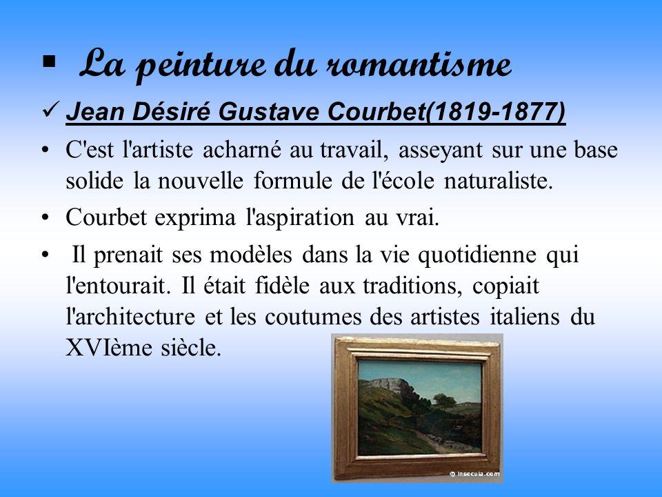 La peinture du romantisme Jean Désiré Gustave Courbet(1819-1877) C'est l'artiste acharné au travail, asseyant sur une base solide la nouvelle formule