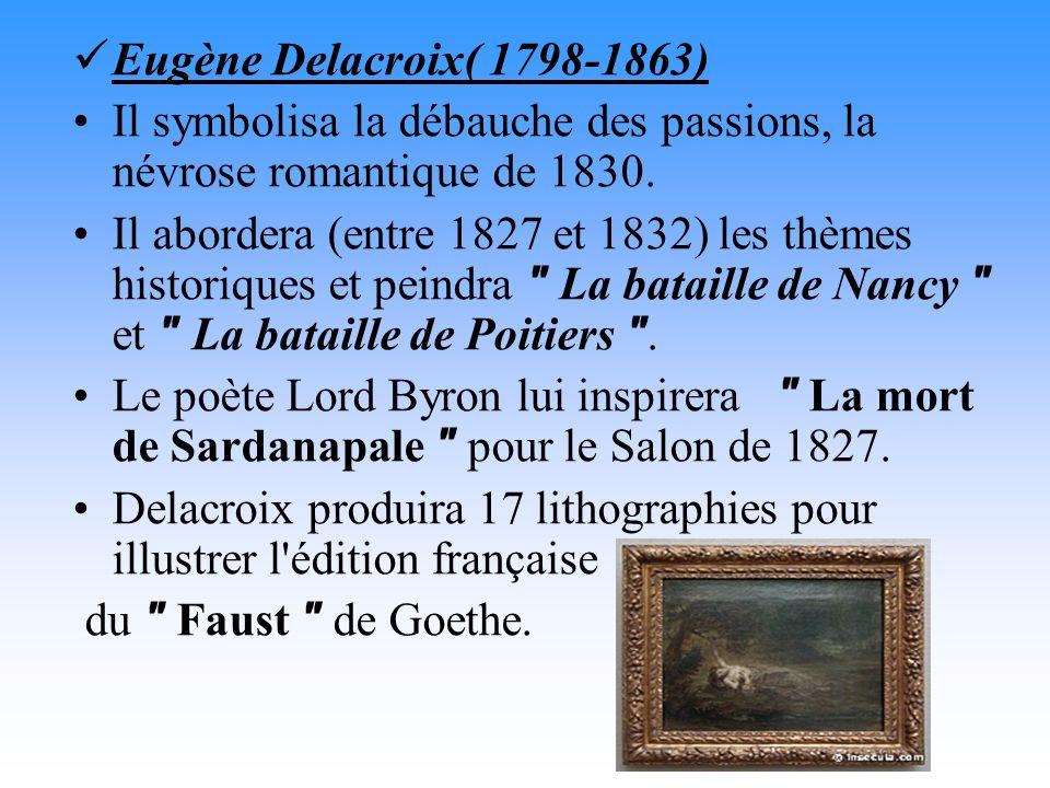 Eugène Delacroix( 1798-1863) Il symbolisa la débauche des passions, la névrose romantique de 1830. Il abordera (entre 1827 et 1832) les thèmes histori